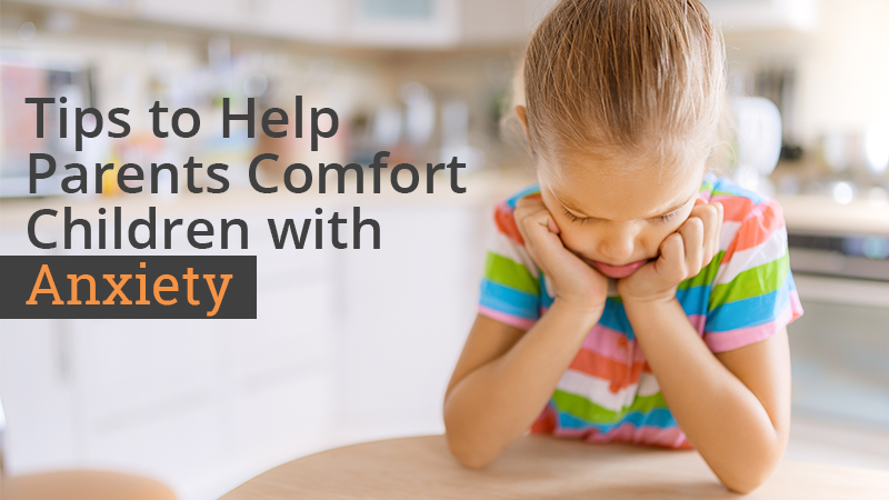 Tips to Help Parents Comfort Children with Anxiety